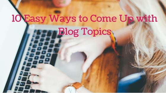 10 Ways to Come Up with Blog Topics